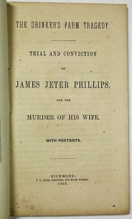 THE DRINKER'S FARM TRAGEDY. TRIAL AND CONVICTION OF JAMES JETER PHILLIPS, FOR THE MURDER OF HIS...