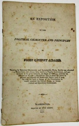 AN EXPOSITION OF THE POLITICAL CHARACTER AND PRINCIPLES OF JOHN QUINCY ADAMS. SHOWING BY...