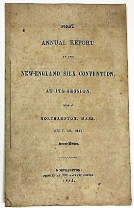 FIRST ANNUAL REPORT OF THE NEW-ENGLAND SILK CONVENTION, AT ITS SESSION, HELD AT NORTHAMPTON,...