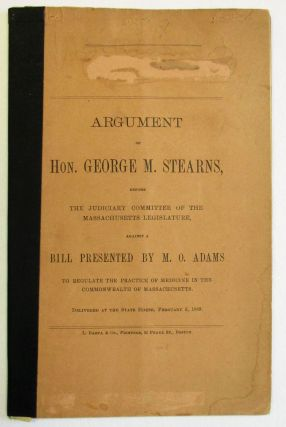 ARGUMENT OF HON. GEORGE M. STEARNS, BEFORE THE JUDICIARY COMMITTEE OF THE MASSACHUSETTS LEGISLATURE, AGAINST A BILL PRESENTED BY M.O. ADAMS TO REGULATE THE PRACTICE OF MEDICINE IN THE COMMONWEALTH OF MASSACHUSETTS. DELIVERED AT THE STATE HOUSE, FEBRUARY 5, 1889.
