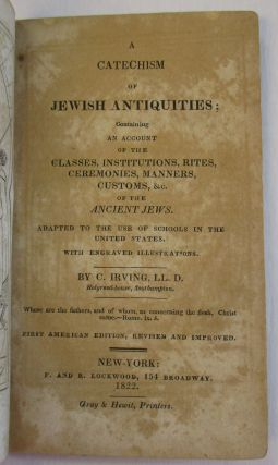 A CATECHISM OF JEWISH ANTIQUITIES; CONTAINING AN ACCOUNT OF THE CLASSES, INSTITUTIONS, RITES, CEREMONIES, MANNERS, CUSTOMS, &C. OF THE ANCIENT JEWS. ADAPTED TO THE USE OF SCHOOLS IN THE UNITED STATES. WITH ENGRAVED ILLUSTRATIONS... FIRST AMERICAN EDITION, REVISED AND IMPROVED.