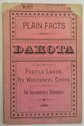 PLAIN FACTS ABOUT DAKOTA. ITS FERTILE LANDS, ITS WONDERFUL CROPS, AND ITS INEXHAUSTIBLE...