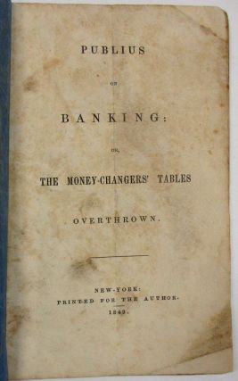 PUBLIUS ON BANKING: OR, THE MONEY-CHANGERS' TABLES OVERTHROWN. Samuel B. Williams
