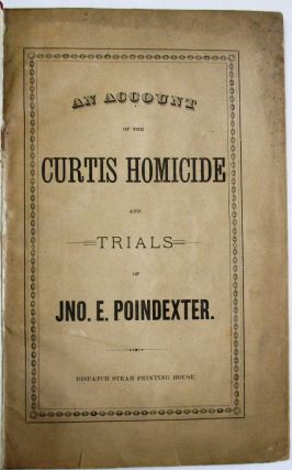 AN ACCOUNT OF THE CURTIS HOMICIDE AND TRIALS OF JNO. E. POINDEXTER. John Poindexter