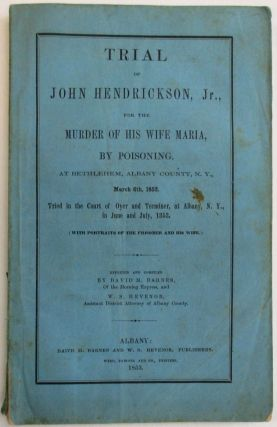 TRIAL OF JOHN HENDRICKSON, JR. FOR THE MURDER OF HIS WIFE MARIA, BY POISONING, AT BETHLEHEM, ALBANY COUNTY, N.Y., MARCH 6TH, 1853, TRIED IN THE COURT OF OYER AND TERMINER, AT ALBANY, N.Y. IN JUNE AND JULY, 1853. REPORTED AND COMPILED BY DAVID M. BARNES, OF THE MORNING EXPRESS, AND W.S. HEVENOR, ASSISTANT DISTRICT ATTORNEY OF ALBANY COUNTY.